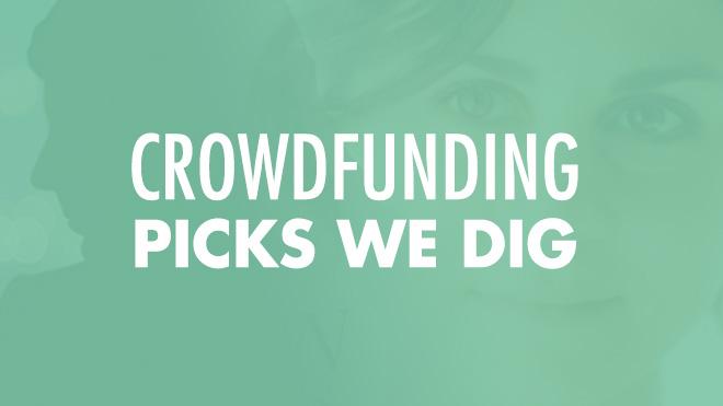 Crowdfunding Picks We Dig